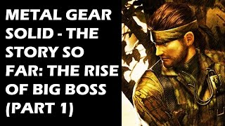 Metal Gear Solid  - The Story So Far: The Rise of Big Boss (Part 1)