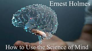 How to use the Science of Mind, Ernest Holmes ( Excellent Book )