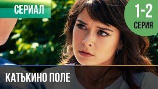 ▶️ Катькино поле - 1 и 2 серия - Мелодрама | Фильмы и сериалы - Русские мелодрамы