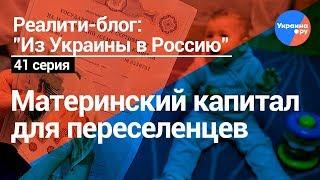 Из Украины в Россию#41:Материнский капитал для переселенцев