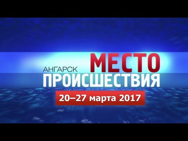 «Место происшествия – Ангарск» за 20–27 марта 2017