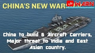 China to build 6 Aircraft Carriers, Major threat to India and East Asian country.