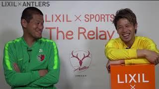 【LIXIL】鹿島アントラーズ The Relay Vol.8 Part1 MC/内田 篤人選手 ゲスト/曽ケ端 準選手