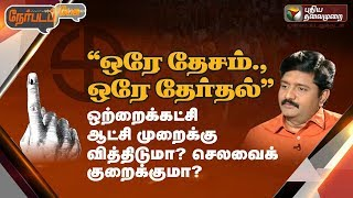 "Nerpada Pesu: ""ஒரே தேசம்., ஒரே தேர்தல்"" ஒற்றைக்கட்சி ஆட்சி முறைக்கு வித்திடுமா? செலவைக் குறைக்குமா?"