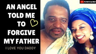 AN ANGEL TOLD ME TO FORGIVE MY FATHER - MY STORY OF FORGIVENESS