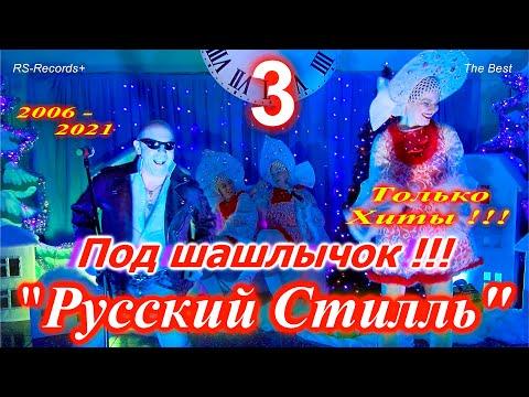 Русский Стилль Под шашлычок !!! - 3 Только Хиты 2006 - 2021