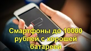 Смартфоны до 10000 рублей с хорошей батареей