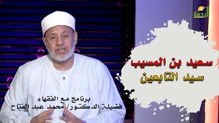 سعيد بن المسيب سيد التابعين محدثاً برنامج مع الفقهاء مع فضيلة الدكتور محمد عبد الفتاح