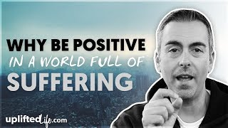 Why Be Positive In A World Full Of Suffering