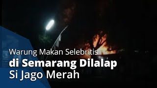 Warung Makan Selebritis di Semarang Dilalap Si Jago Merah, Warga Terbangun Dengar Suara Mirip Mercon