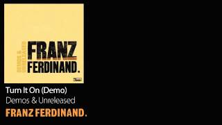 Turn It On (Demo) - Demos & Unreleased - Franz Ferdinand