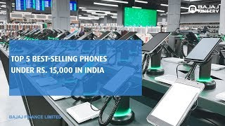 Top 5 best-selling smartphones under Rs. 15,000 in India