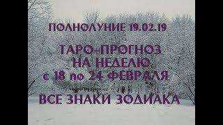 Таро прогноз на неделю с 18 по 24 февраля 2019 г. Полнолуние 19 февраля. Все знаки зодиака.