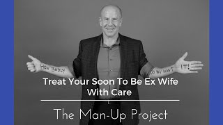 Treat Your Soon To Be Ex Wife With Care
