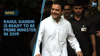 Rahul Gandhi Is Ready To Be Prime Minister In 2019