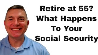 Retire at 55 - What Happens to Your Social Security