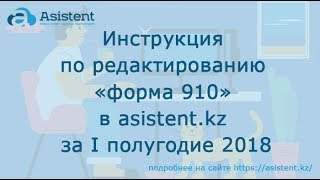Инструкция по редактированию «форма 910» в сервисе asistent.kz за первое полугодие 2018