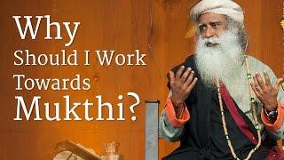 Why Should I Work Towards Mukthi? | Sadhguru