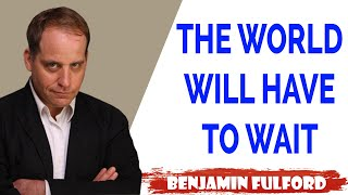 Benjamin Fulford Update — THE WORLD WILL HAVE TO WAIT