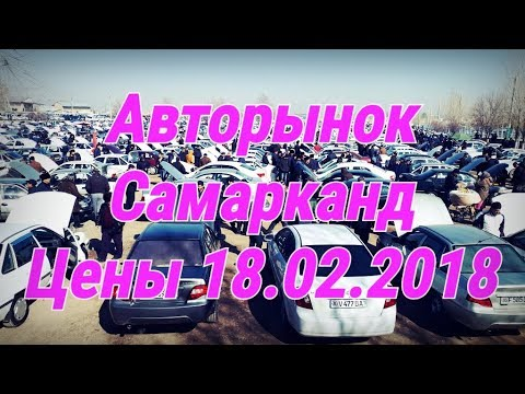 18.02.2018 Samarqand moshina bozor narxlari. 18.02.2018 Цени на Авторынок Самарканд (видео)