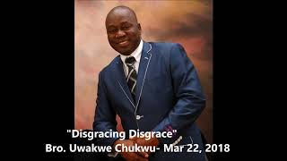 Disgracing Disgrace By Bro. Uwakwe Chukwu- March 22 , 2018
