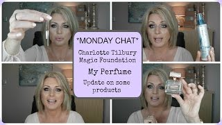 *MONDAY CHAT* - CHARLOTTE TILBURY MAGIC FOUNDATION, MY PERFUME, PRODUCTS UPDATE