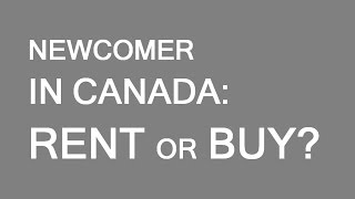Newcomers to Canada.  Rent or buy?