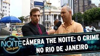 Câmera The Noite: o crime no Rio de Janeiro | The Noite (21/04/17)