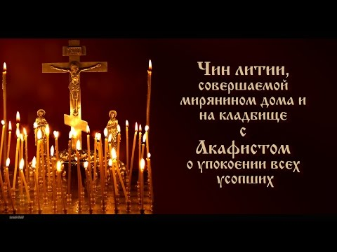 Чин литии, совершаемой мирянином дома и  на кладбище  с  Акафистом  о упокоении усопших(текст)
