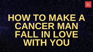 How To Make A Cancer Man Fall In Love With You
