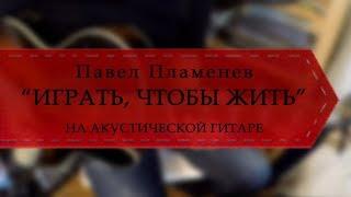 Павел Пламенев - Играть, чтобы жить (на акустической гитаре).
