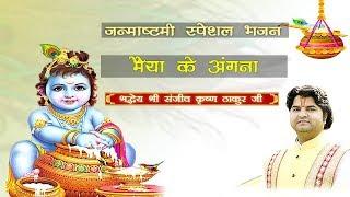 Maiya Ke Angana | Janmashtami Special | Shri Sanjeev Krishna Thakur Ji