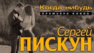 Сергей Пискун - Когда-нибудь/ПРЕМЬЕРА КЛИПА 2019