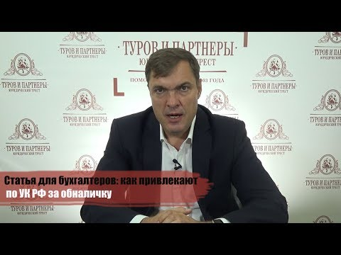 Статья для бухгалтеров: как привлекают по УК РФ за обналичку