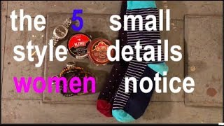 the five small style details women notice
