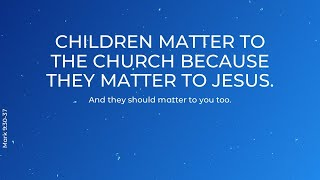 Children matter to the church because they matter to Jesus