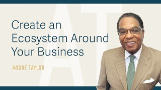 Create an Ecosystem Around Your Business : Andre Taylor