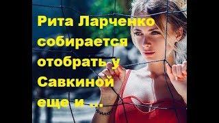 Рита Ларченко собирается отобрать у Савкиной еще и... ДОМ-2 новости