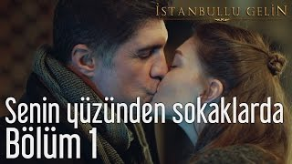 İstanbullu Gelin 1. Bölüm - Senin Yüzünden Sokaklarda Yattım