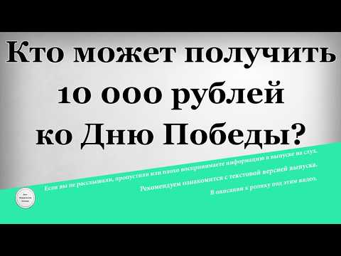 Кто может получить 10 000 рублей ко Дню Победы