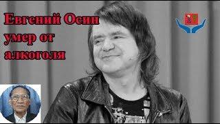 Евгений Осин умер от алкоголя.