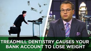Treadmill Dentistry Causes Your Bank Account to Lose Weight