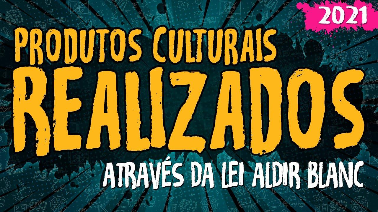 Produtos Culturais Realizados Através da Lei Aldir Blanc