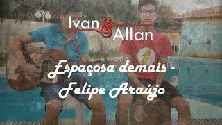 Espaçosa Demais - Cover Ivan E Allan (Felipe Araújo)