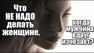 Что НЕ НАДО делать женщине, когда мужчина вдруг ИСЧЕЗАЕТ?