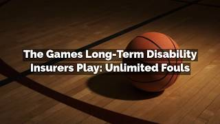 The Games Long-Term Disability Insurers Play: Unlimited Fouls