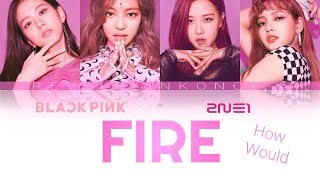 HOW WOULD BLACKPINK SING 'FIRE' BY 2NE1