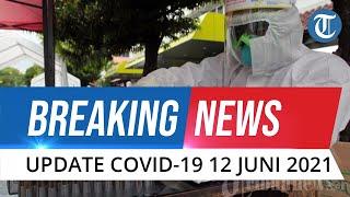 BREAKING NEWS: Update Covid-19 Indonesia Sabtu 12 Juni 2021, Bertambah 7.465 Kasus Baru