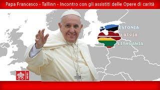 Papa Francesco - Tallinn - Visita agli assistiti delle Opere di Carità della Chiesa 25092018