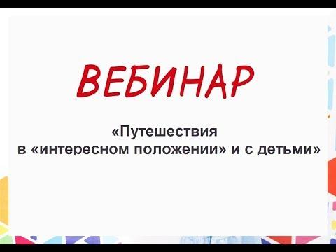 Вебинар «Путешествия в «интересном положении» и с детьми» 05.06.18 г.
